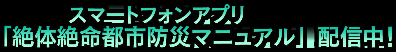 スマートフォンアプリ「絶体絶命都市防災マニュアル」配信中!
